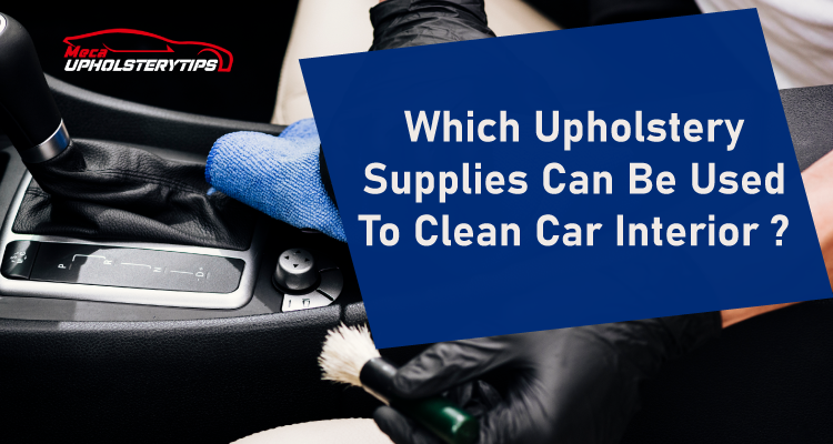 upholstery supplies can be used to clean car interior